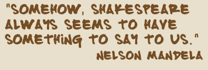 """Somehow, Shakespeare always seems to have something to say to us."" Nelson Mandela"